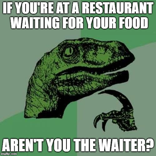 Philosoraptor | IF YOU'RE AT A RESTAURANT WAITING FOR YOUR FOOD AREN'T YOU THE WAITER? | image tagged in memes,philosoraptor | made w/ Imgflip meme maker