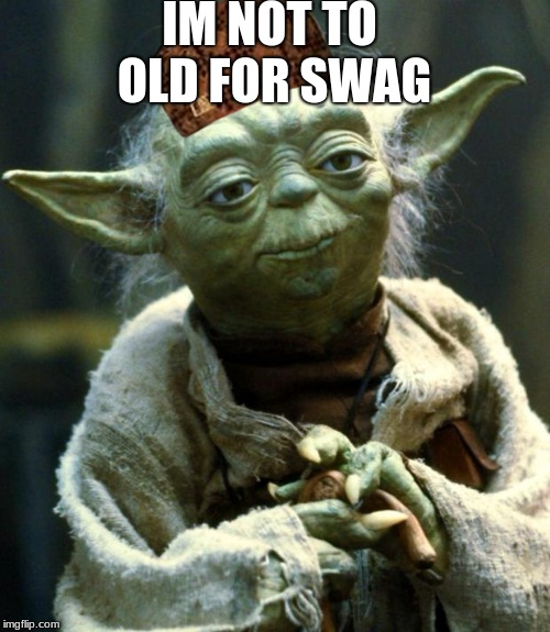 swager | IM NOT TO OLD FOR SWAG | image tagged in memes,star wars yoda,scumbag | made w/ Imgflip meme maker