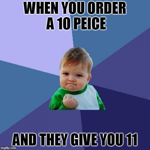 Success Kid Meme | WHEN YOU ORDER A 10 PEICE AND THEY GIVE YOU 11 | image tagged in memes,success kid | made w/ Imgflip meme maker