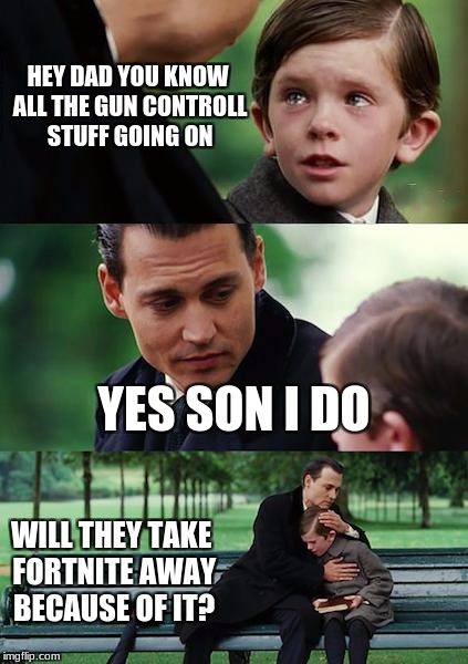 Finding Neverland Meme | HEY DAD YOU KNOW ALL THE GUN CONTROLL STUFF GOING ON YES SON I DO WILL THEY TAKE FORTNITE AWAY BECAUSE OF IT? | image tagged in memes,finding neverland | made w/ Imgflip meme maker