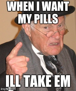 Back In My Day Meme | WHEN I WANT MY PILLS ILL TAKE EM | image tagged in memes,back in my day | made w/ Imgflip meme maker