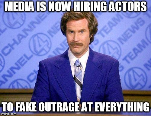 anchorman news update | MEDIA IS NOW HIRING ACTORS TO FAKE OUTRAGE AT EVERYTHING | image tagged in anchorman news update | made w/ Imgflip meme maker