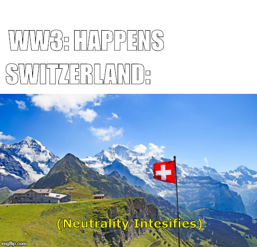 WW3: HAPPENS SWITZERLAND: (Neutrality Intesifies) | image tagged in memes,funny,ww3,ww2,switzerland | made w/ Imgflip meme maker