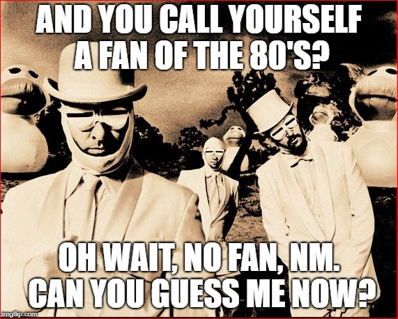 AND YOU CALL YOURSELF A FAN OF THE 80'S? OH WAIT, NO FAN, NM. CAN YOU GUESS ME NOW? | made w/ Imgflip meme maker