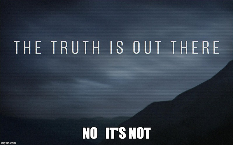 the truth is not out there | NO   IT'S NOT | image tagged in aliens | made w/ Imgflip meme maker