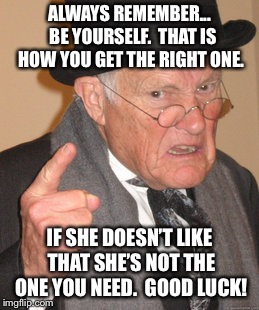 ALWAYS REMEMBER...  BE YOURSELF.  THAT IS HOW YOU GET THE RIGHT ONE. IF SHE DOESN'T LIKE THAT SHE'S NOT THE ONE YOU NEED.  GOOD LUCK! | made w/ Imgflip meme maker