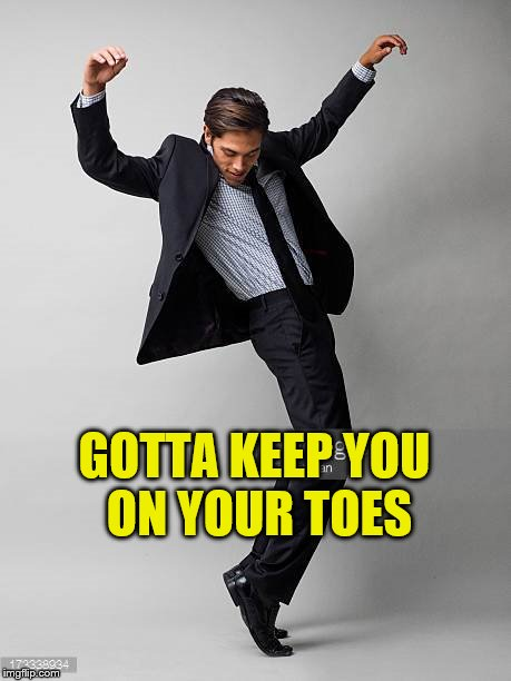 GOTTA KEEP YOU ON YOUR TOES | made w/ Imgflip meme maker