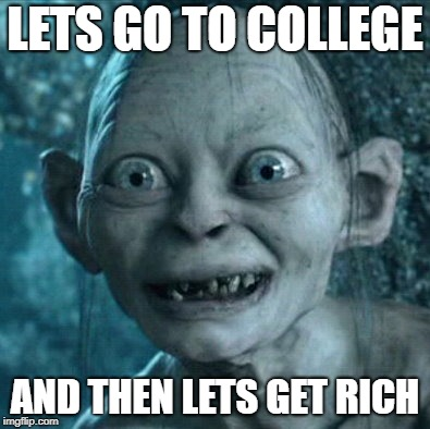 Talking to myself after graduation | LETS GO TO COLLEGE AND THEN LETS GET RICH | image tagged in memes,gollum | made w/ Imgflip meme maker