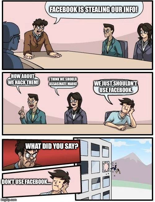 Boardroom Meeting Suggestion Meme | FACEBOOK IS STEALING OUR INFO! HOW ABOUT WE HACK THEM! I THINK WE SHOULD ASSASINATE MARK! WE JUST SHOULDN'T USE FACEBOOK. WHAT DID YOU SAY?  | image tagged in memes,boardroom meeting suggestion | made w/ Imgflip meme maker