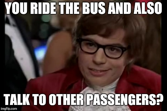 YOU RIDE THE BUS AND ALSO TALK TO OTHER PASSENGERS? | made w/ Imgflip meme maker