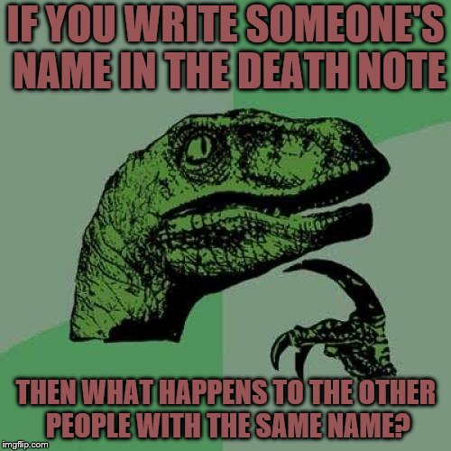 Philosoraptor Meme | IF YOU WRITE SOMEONE'S NAME IN THE DEATH NOTE THEN WHAT HAPPENS TO THE OTHER PEOPLE WITH THE SAME NAME? | image tagged in memes,philosoraptor | made w/ Imgflip meme maker