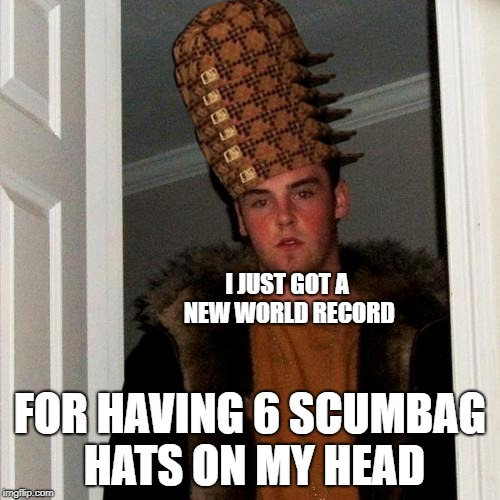 Scumbag Steve | I JUST GOT A NEW WORLD RECORD FOR HAVING 6 SCUMBAG HATS ON MY HEAD | image tagged in memes,scumbag steve,scumbag | made w/ Imgflip meme maker