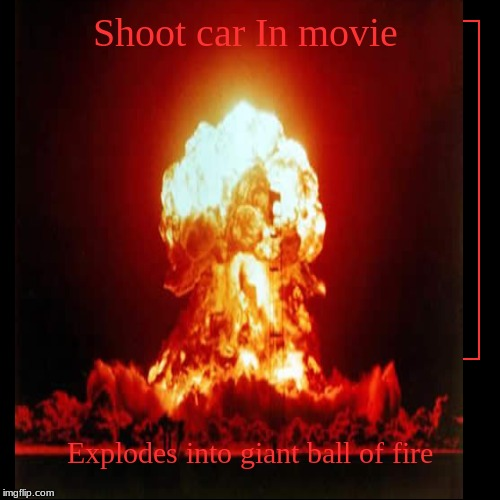 Shoot car In movie | Explodes into giant ball of fire | image tagged in funny,demotivationals | made w/ Imgflip demotivational maker