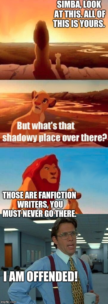 Simba Shadowy Place | SIMBA, LOOK AT THIS. ALL OF THIS IS YOURS. THOSE ARE FANFICTION WRITERS, YOU MUST NEVER GO THERE. I AM OFFENDED! | image tagged in simba shadowy place,fanfiction,fandoms | made w/ Imgflip meme maker