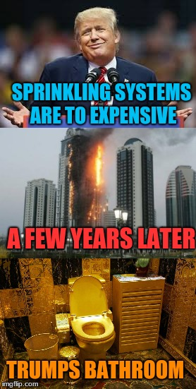 Paying For the deaths of people is more expensive. | SPRINKLING SYSTEMS ARE TO EXPENSIVE A FEW YEARS LATER TRUMPS BATHROOM | image tagged in memes,trumptowerfire,golden toilet | made w/ Imgflip meme maker