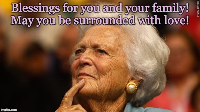 Barbara Bush - may you be surrounded with love! | Blessings for you and your family!  May you be surrounded with love! | image tagged in barbara bush,mom,amazing woman,strong,intelligent,caring | made w/ Imgflip meme maker