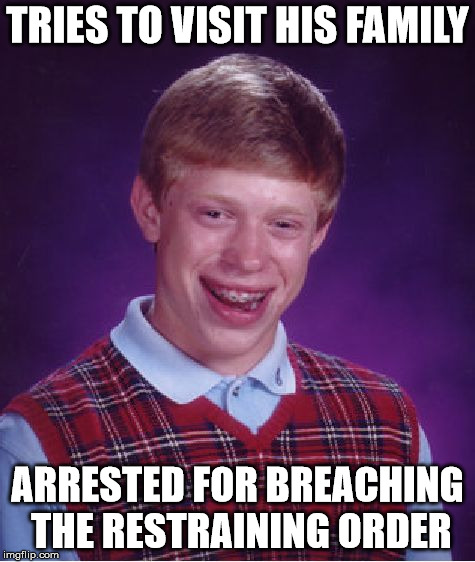 Bad Luck Brian Meme | TRIES TO VISIT HIS FAMILY ARRESTED FOR BREACHING THE RESTRAINING ORDER | image tagged in memes,bad luck brian | made w/ Imgflip meme maker