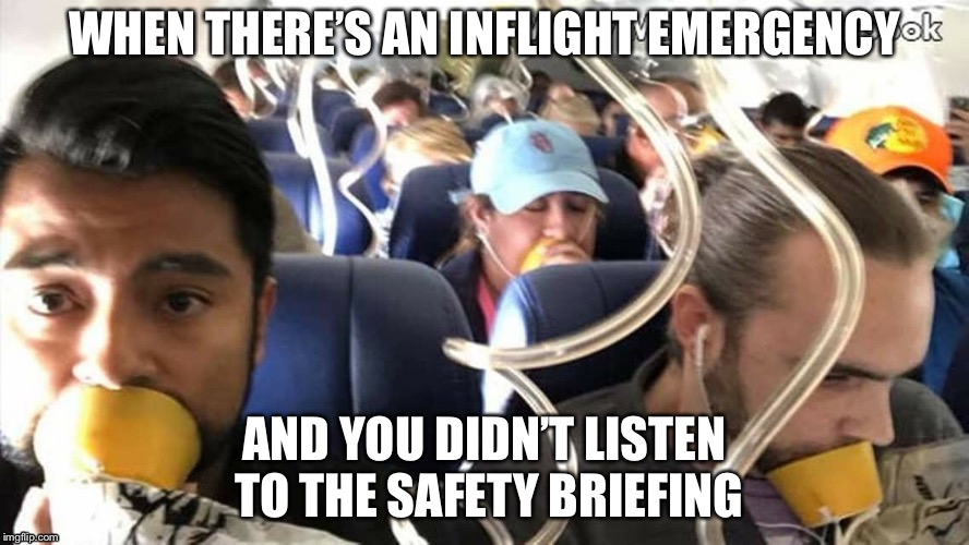 Stupidity in the Air | WHEN THERE'S AN INFLIGHT EMERGENCY AND YOU DIDN'T LISTEN TO THE SAFETY BRIEFING | image tagged in swa accident,airplane oxygen mask,onboard safety briefing,flight attendant briefing,wron way to wear airplane oxygen mask | made w/ Imgflip meme maker