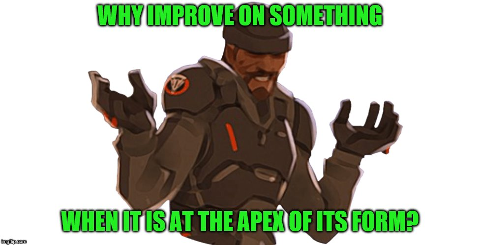 WHY IMPROVE ON SOMETHING WHEN IT IS AT THE APEX OF ITS FORM? | made w/ Imgflip meme maker