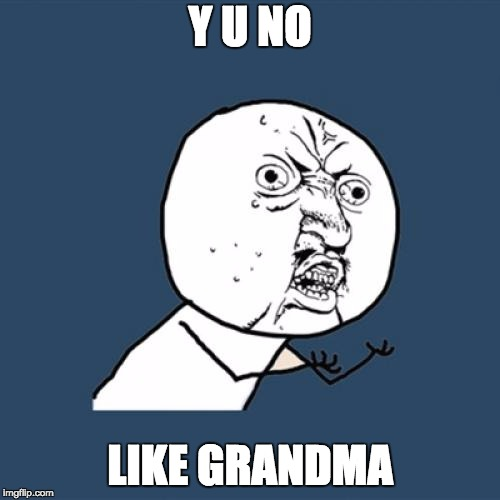 Y U No Meme | Y U NO LIKE GRANDMA | image tagged in memes,y u no | made w/ Imgflip meme maker