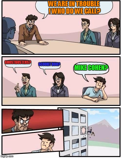 Boardroom Meeting Suggestion Meme | WE ARE IN TROUBLE ! WHO DO WE CALL? GHOSTBUSTERS? SCOOBY DOO? MIKE COHEN? | image tagged in memes,boardroom meeting suggestion,michael cohen,donald trump | made w/ Imgflip meme maker