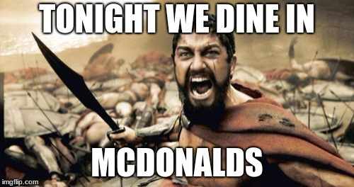 Sparta Leonidas Meme | TONIGHT WE DINE IN MCDONALDS | image tagged in memes,sparta leonidas | made w/ Imgflip meme maker