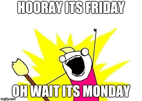 X All The Y Meme | HOORAY ITS FRIDAY OH WAIT ITS MONDAY | image tagged in memes,x all the y | made w/ Imgflip meme maker