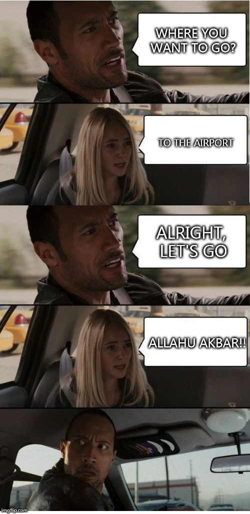 The Rock Conversation | WHERE YOU WANT TO GO? TO THE AIRPORT ALRIGHT, LET'S GO ALLAHU AKBAR!! | image tagged in the rock conversation | made w/ Imgflip meme maker