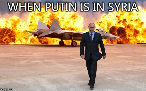 WHEN PUTIN IS IN SYRIA | image tagged in walking away from an explosion | made w/ Imgflip meme maker