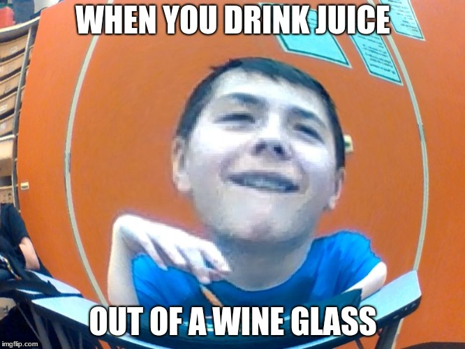 WHEN YOU DRINK JUICE OUT OF A WINE GLASS | image tagged in sasster | made w/ Imgflip meme maker