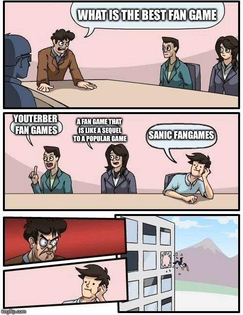 I had no clue of where i was going with this |  WHAT IS THE BEST FAN GAME; A FAN GAME THAT IS LIKE A SEQUEL TO A POPULAR GAME; YOUTERBER FAN GAMES; SANIC FANGAMES | image tagged in memes,boardroom meeting suggestion,funny,fan games,sanic,meh | made w/ Imgflip meme maker