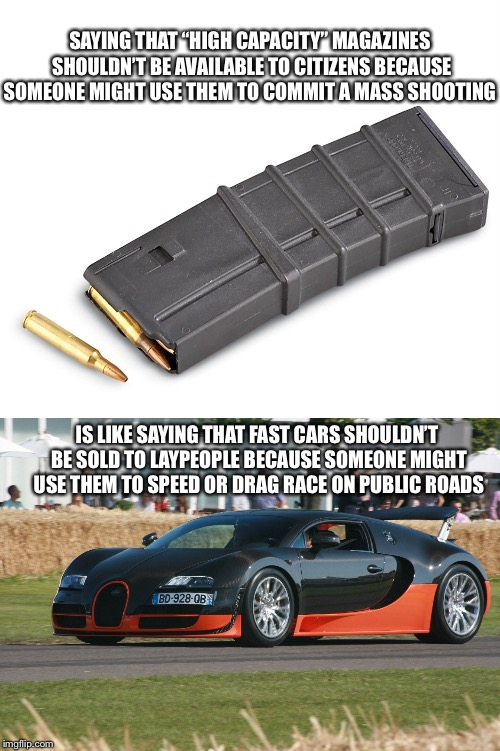 "No one needs a car that can go 267 mph | SAYING THAT ""HIGH CAPACITY"" MAGAZINES SHOULDN'T BE AVAILABLE TO CITIZENS BECAUSE SOMEONE MIGHT USE THEM TO COMMIT A MASS SHOOTING IS LIKE SA 