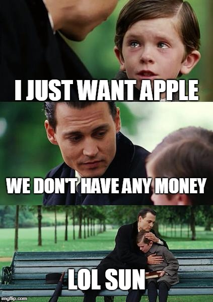Finding Neverland Meme | I JUST WANT APPLE WE DON'T HAVE ANY MONEY LOL SUN | image tagged in memes,finding neverland | made w/ Imgflip meme maker