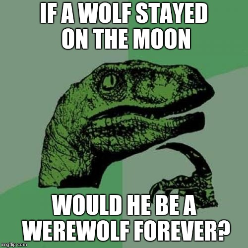 Philosoraptor Meme | IF A WOLF STAYED ON THE MOON WOULD HE BE A WEREWOLF FOREVER? | image tagged in memes,philosoraptor | made w/ Imgflip meme maker
