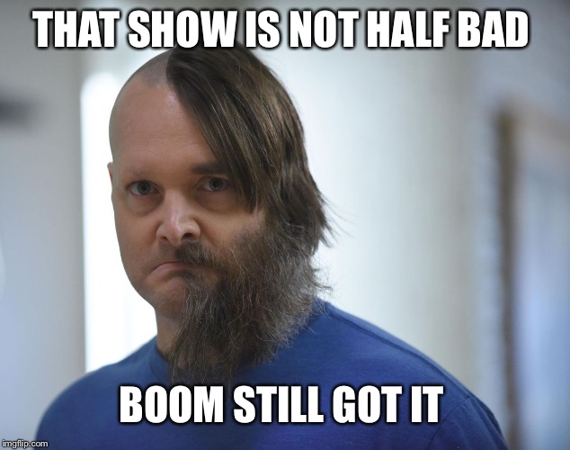 THAT SHOW IS NOT HALF BAD BOOM STILL GOT IT | made w/ Imgflip meme maker
