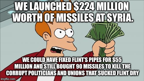 A better plan for Syria, Flint, and America. | WE LAUNCHED $224 MILLION WORTH OF MISSILES AT SYRIA. WE COULD HAVE FIXED FLINT'S PIPES FOR $55 MILLION AND STILL BOUGHT 90 MISSILES TO KILL  | image tagged in shut up and take my money fry,funny memes,flint water,syria,'murica,government corruption | made w/ Imgflip meme maker