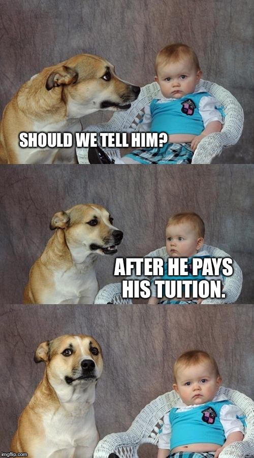 SHOULD WE TELL HIM? AFTER HE PAYS HIS TUITION. | made w/ Imgflip meme maker