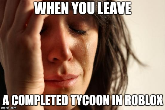First World Problems Meme | WHEN YOU LEAVE A COMPLETED TYCOON IN ROBLOX | image tagged in memes,first world problems | made w/ Imgflip meme maker