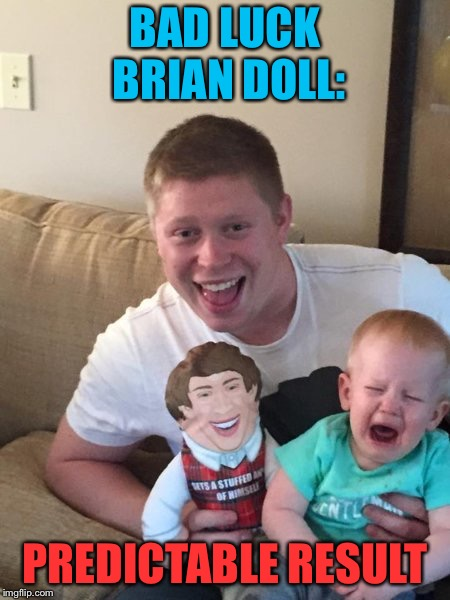 BAD LUCK BRIAN DOLL: PREDICTABLE RESULT | made w/ Imgflip meme maker