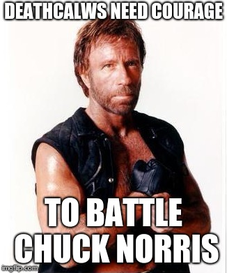 DEATHCALWS NEED COURAGE TO BATTLE CHUCK NORRIS | made w/ Imgflip meme maker