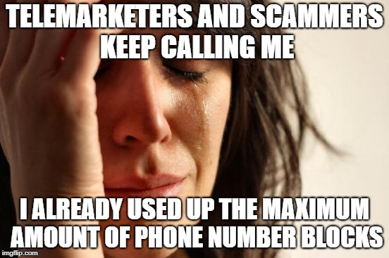 1st World Problems | TELEMARKETERS AND SCAMMERS KEEP CALLING ME I ALREADY USED UP THE MAXIMUM AMOUNT OF PHONE NUMBER BLOCKS | image tagged in memes,first world problems,doctordoomsday180,scammers,telemarketer,phone | made w/ Imgflip meme maker