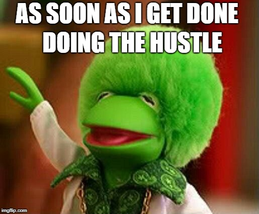 AS SOON AS I GET DONE DOING THE HUSTLE | made w/ Imgflip meme maker
