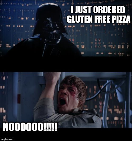 Darth Vader orders gluten free pizza and Luke Skywalker hates it! | I JUST ORDERED GLUTEN FREE PIZZA NOOOOOO!!!!! | image tagged in memes,star wars,darth vader luke skywalker,gluten free pizza,funny memes | made w/ Imgflip meme maker