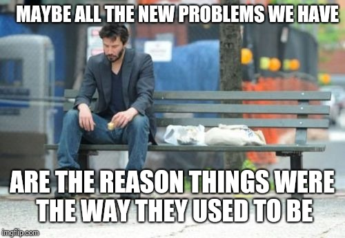 Sad Keanu Meme | MAYBE ALL THE NEW PROBLEMS WE HAVE ARE THE REASON THINGS WERE THE WAY THEY USED TO BE | image tagged in memes,sad keanu | made w/ Imgflip meme maker