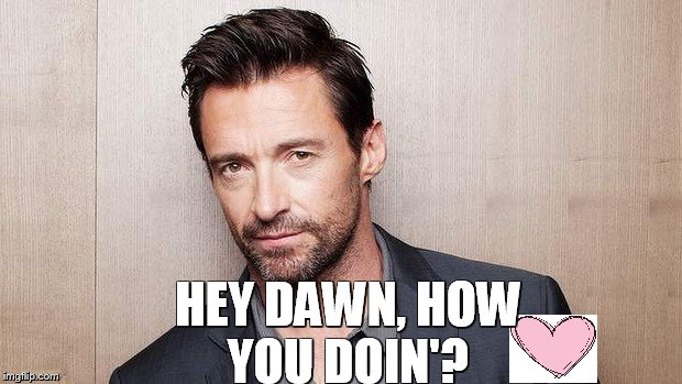 Hugh Jackman | HEY DAWN, HOW YOU DOIN'? | image tagged in hugh jackman | made w/ Imgflip meme maker