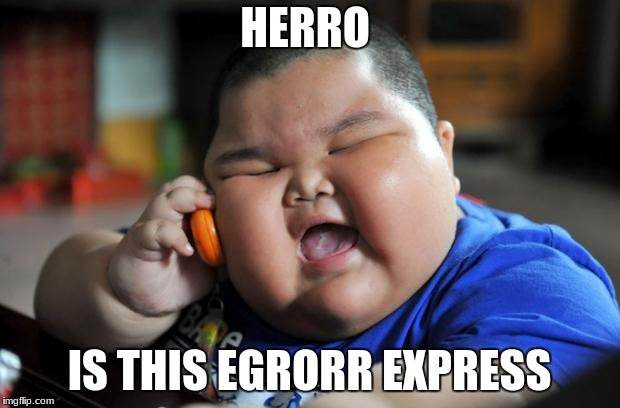 Fat Kid | HERRO IS THIS EGRORR EXPRESS | image tagged in fat kid | made w/ Imgflip meme maker