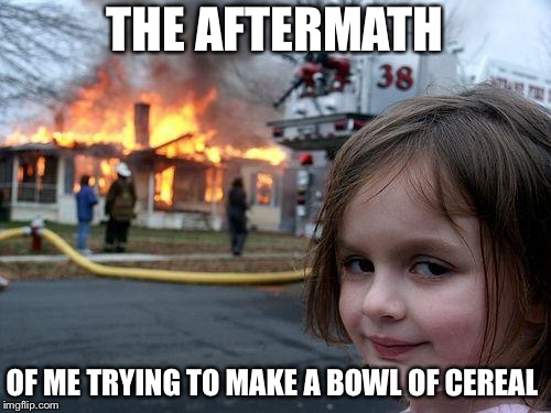 Disaster Girl | THE AFTERMATH OF ME TRYING TO MAKE A BOWL OF CEREAL | image tagged in memes,disaster girl | made w/ Imgflip meme maker