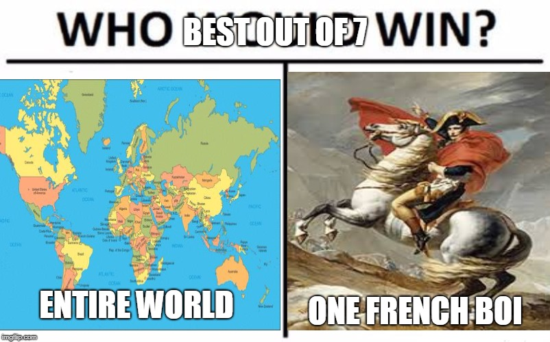 Who would win | ENTIRE WORLD ONE FRENCH BOI BEST OUT OF 7 | image tagged in who would win,history,i hope no one done it before,napoleon,napoleon bonaparte,world map | made w/ Imgflip meme maker