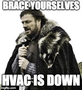 ned stark | BRACE YOURSELVES HVAC IS DOWN | image tagged in ned stark | made w/ Imgflip meme maker