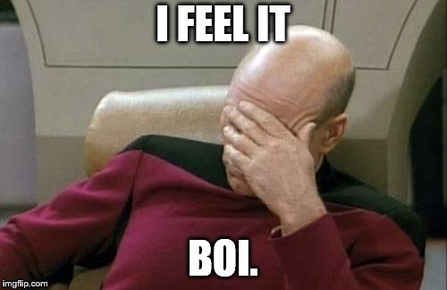 Captain Picard Facepalm Meme | I FEEL IT BOI. | image tagged in memes,captain picard facepalm | made w/ Imgflip meme maker